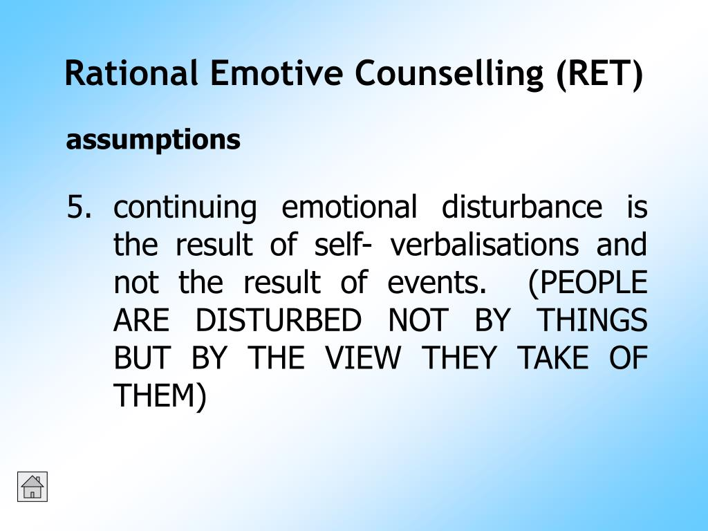 continuing emotional disturbance is the result of self- verbalisations and not the result of events.  (PEOPLE ARE DISTURBED NOT BY THINGS BUT BY THE VIEW THEY TAKE OF THEM)