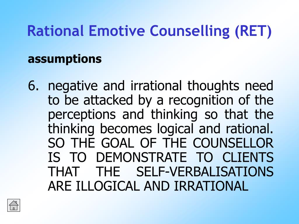 negative and irrational thoughts need to be attacked by a recognition of the perceptions and thinking so that the thinking becomes logical and rational.  SO THE GOAL OF THE COUNSELLOR IS TO DEMONSTRATE TO CLIENTS THAT THE SELF-VERBALISATIONS ARE ILLOGICAL AND IRRATIONAL