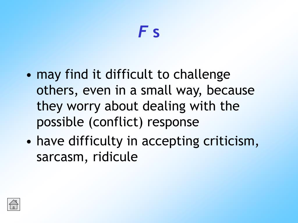 may find it difficult to challenge others, even in a small way, because they worry about dealing with the possible (conflict) response