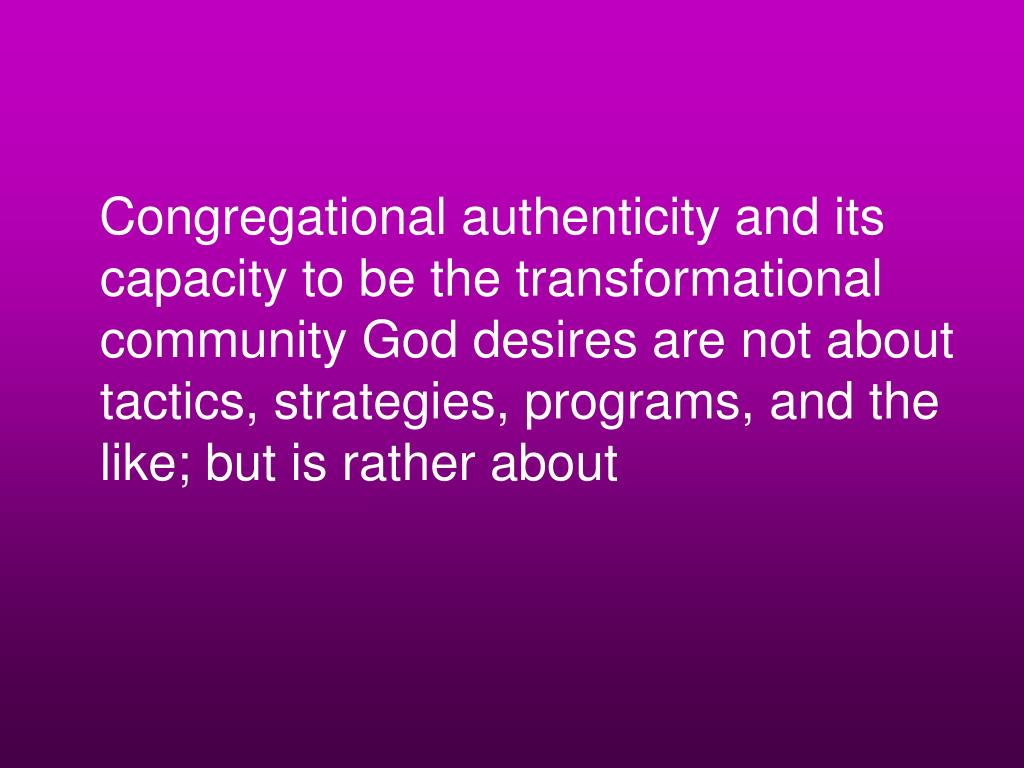 Congregational authenticity and its capacity to be the transformational community God desires are not about tactics, strategies, programs, and the like; but is rather about
