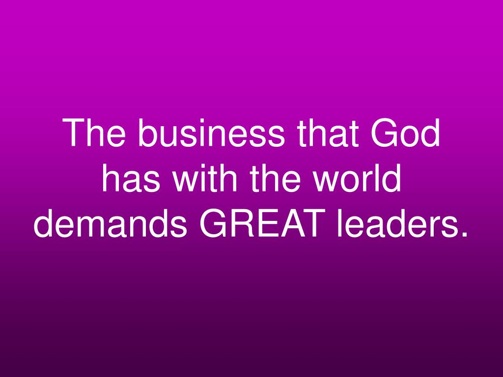 The business that God has with the world demands GREAT leaders.