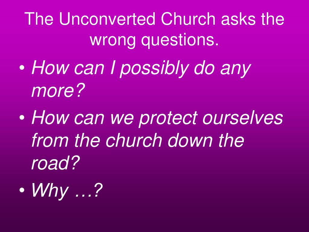 The Unconverted Church asks the wrong questions.