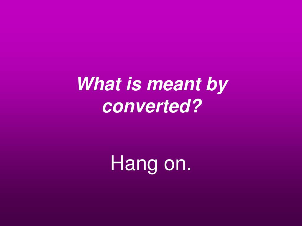 What is meant by converted?