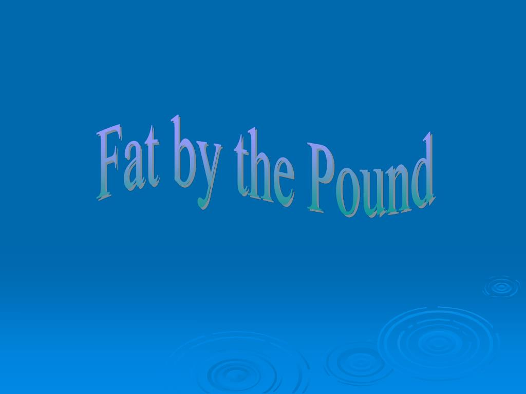 Fat by the Pound