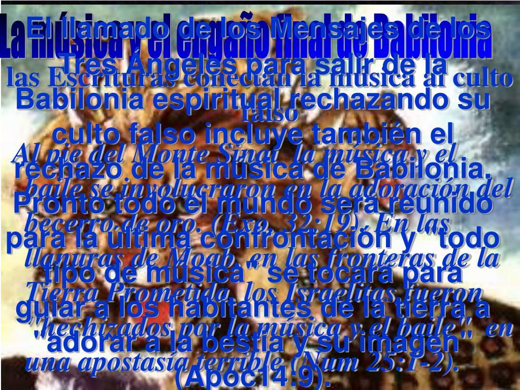 """El llamado de los Mensajes de los Tres Ángeles para salir de la Babilonia espiritual rechazando su culto falso incluye también el rechazo de la música de Babilonia. Pronto todo el mundo será reunido para la última confrontación y """"todo tipo de música"""" se tocará para guiar a los habitantes de la tierra a """"adorar a la bestia y su imagen"""" (Apoc14:9)."""