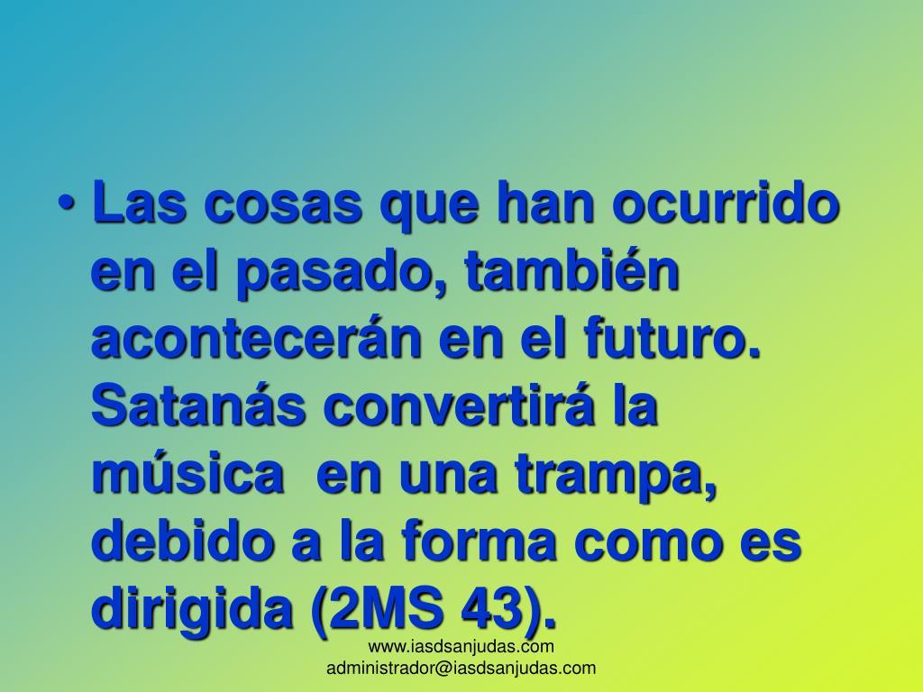 Las cosas que han ocurrido en el pasado, también acontecerán en el futuro. Satanás convertirá la música  en una trampa, debido a la forma como es dirigida (2MS 43).