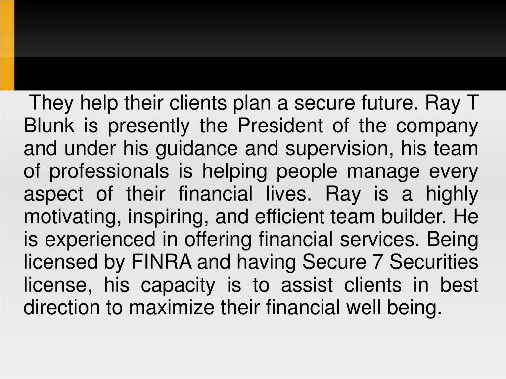 They help their clients plan a secure future. Ray T Blunk is presently the President of the company and under his guidance and supervision, his team of professionals is helping people manage every aspect of their financial lives. Ray is a highly motivating, inspiring, and efficient team builder. He is experienced in offering financial services. Being licensed by FINRA and having Secure 7 Securities license, his capacity is to assist clients in best direction to maximize their financial well being.