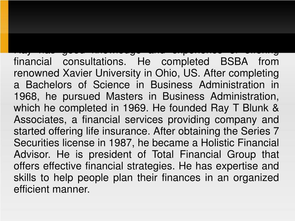 Ray has good knowledge and experience of offering financial consultations. He completed BSBA from renowned Xavier University in Ohio, US. After completing a Bachelors of Science in Business Administration in 1968, he pursued Masters in Business Administration, which he completed in 1969. He founded Ray T Blunk & Associates, a financial services providing company and started offering life insurance. After obtaining the Series 7 Securities license in 1987, he became a Holistic Financial Advisor. He is president of Total Financial Group that offers effective financial strategies. He has expertise and skills to help people plan their finances in an organized efficient manner.