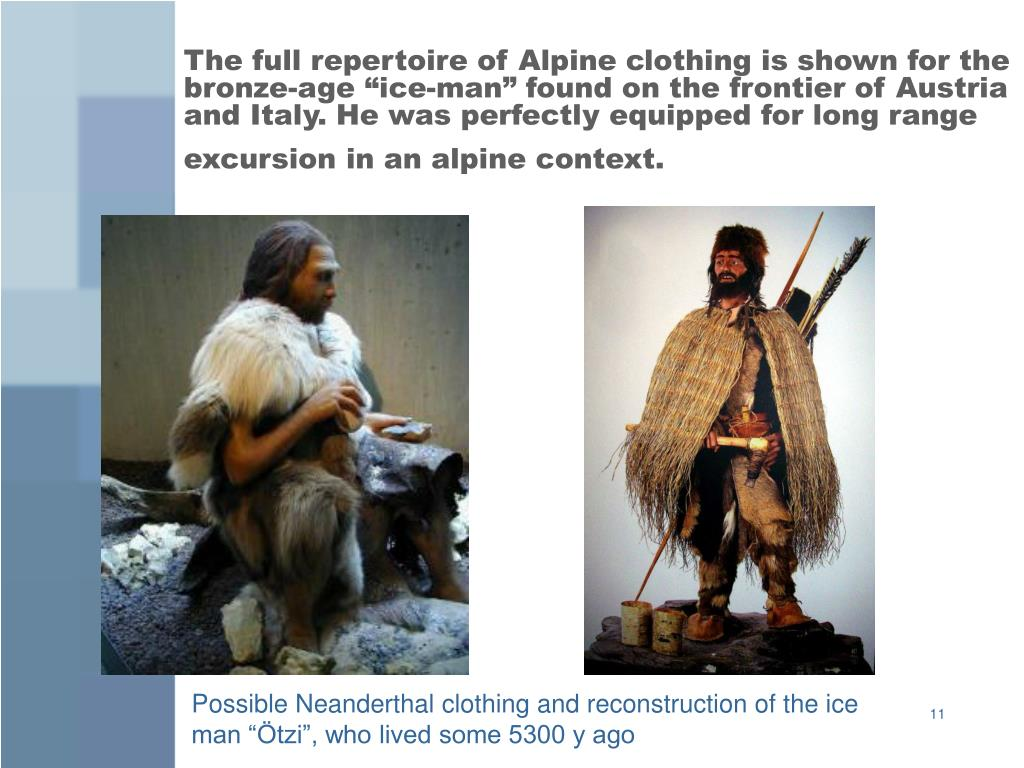 "The full repertoire of Alpine clothing is shown for the bronze-age ""ice-man"" found on the frontier of Austria and Italy. He was perfectly equipped for long range excursion in an alpine context."