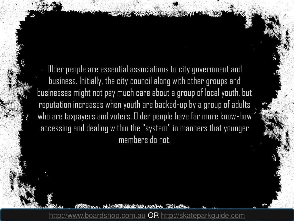 """Older people are essential associations to city government and business. Initially, the city council along with other groups and businesses might not pay much care about a group of local youth, but reputation increases when youth are backed-up by a group of adults who are taxpayers and voters. Older people have far more know-how accessing and dealing within the """"system"""" in manners that younger members do not."""