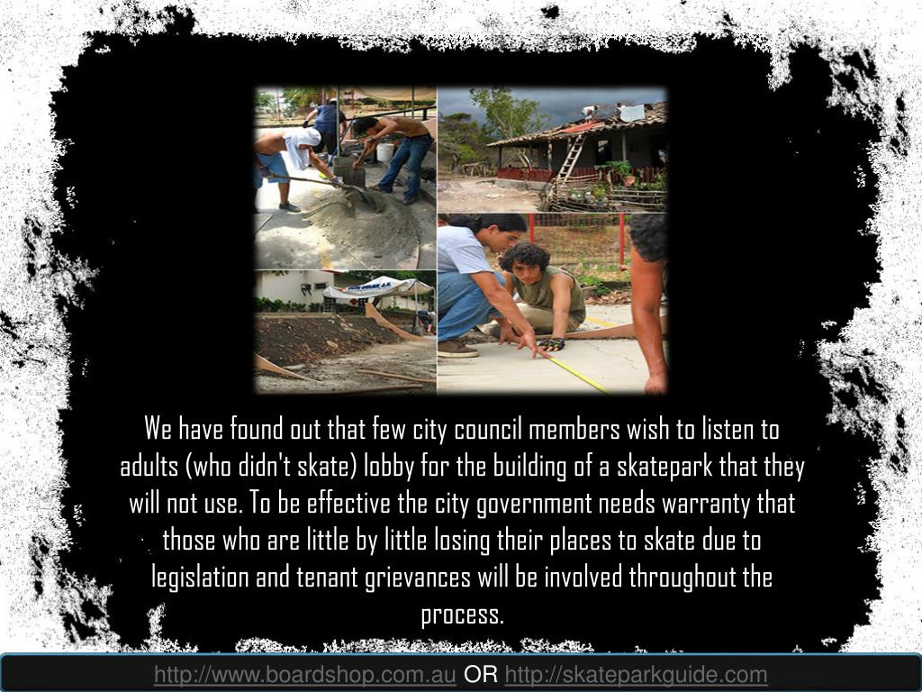 We have found out that few city council members wish to listen to adults (who didn't skate) lobby for the building of a