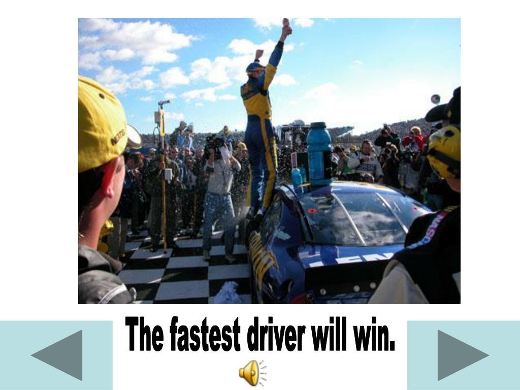 The fastest driver will win.
