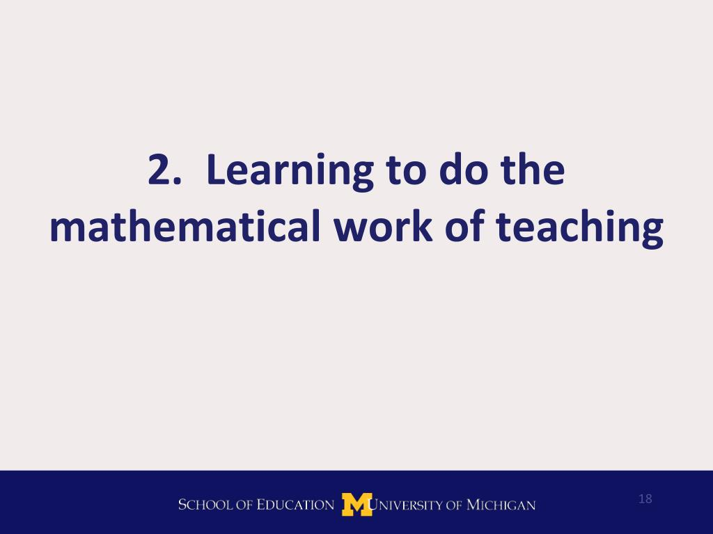 2.  Learning to do the mathematical work of teaching