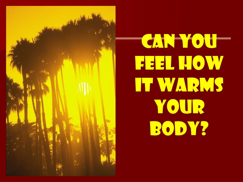 Can you feel how it warms your body?