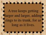 a tree keeps getting larger and larger adding rings to its trunk for as long as it lives