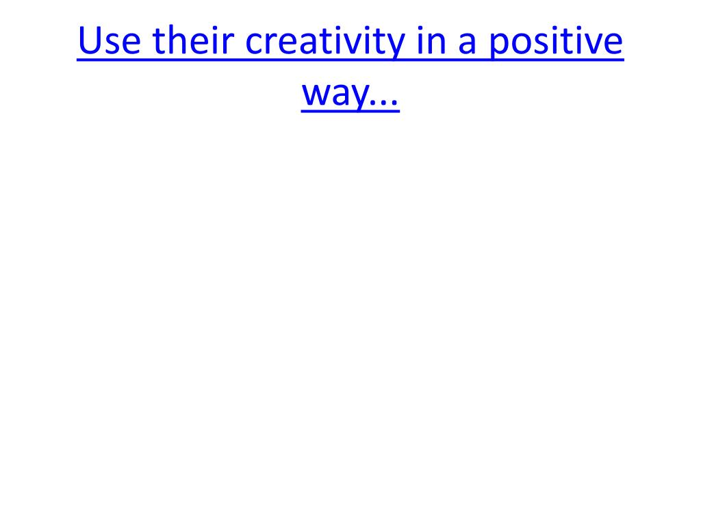 Use their creativity in a positive way...