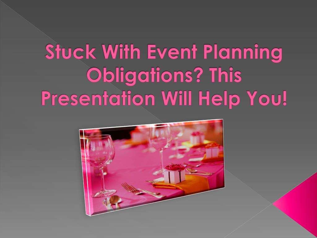 stuck with event planning obligations this presentation will help you
