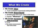 what we create