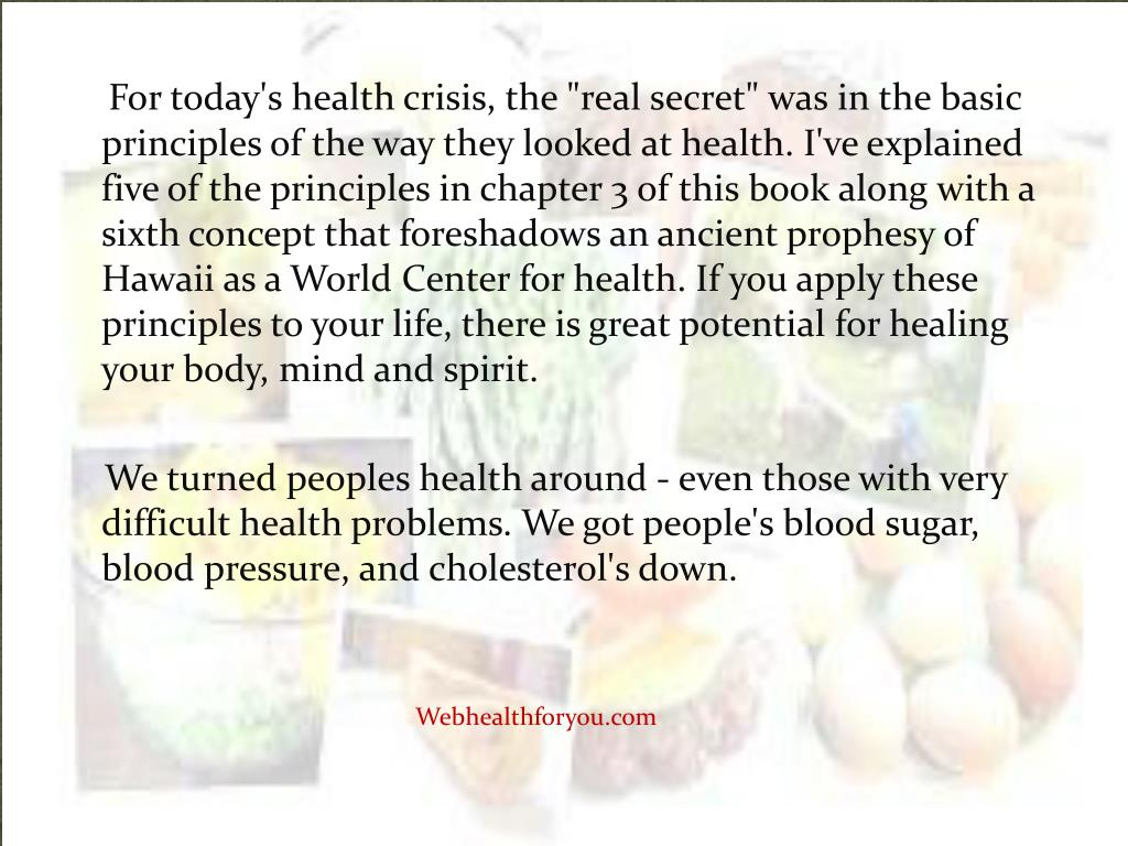 """For today's health crisis, the """"real secret"""" was in the basic principles of the way they looked at health. I've explained five of the principles in chapter 3 of this book along with a sixth concept that foreshadows an ancient prophesy of Hawaii as a World"""