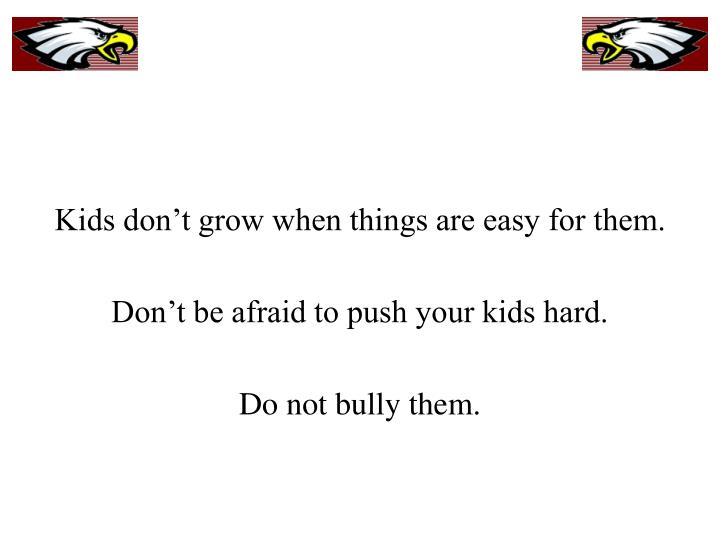 Kids don't grow when things are easy for them.