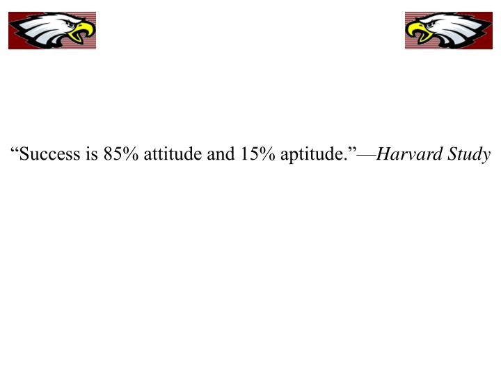 """Success is 85% attitude and 15% aptitude.""—"