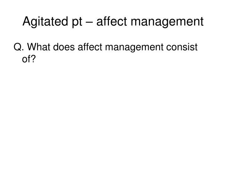 Agitated pt – affect management