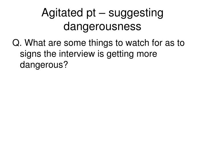 Agitated pt – suggesting dangerousness