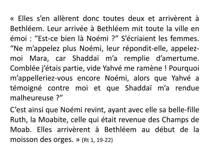 """«Elles s'en allèrent donc toutes deux et arrivèrent à Bethléem. Leur arrivée à Bethléem mit toute la ville en émoi: """"Est-ce bien là Noémi?"""" S'écriaient les femmes. """"Ne m'appelez plus Noémi, leur répondit-elle, appelez-moi Mara, car Shaddaï m'a remplie d'amertume. Comblée j'étais partie, vide Yahvé me ramène! Pourquoi m'appelleriez-vous encore Noémi, alors que Yahvé a témoigné contre moi et que Shaddaï m'a rendue malheureuse?"""""""