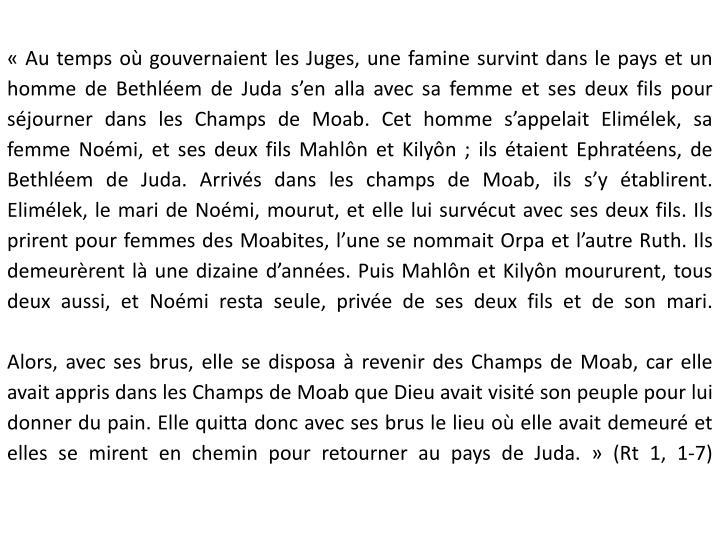 «Au temps où gouvernaient les Juges, une famine survint dans le pays et un homme de Bethléem de Juda s'en alla avec sa femme et ses deux fils pour séjourner dans les Champs de Moab. Cet homme s'appelait