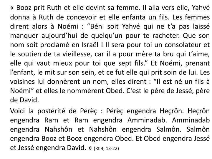 """«Booz prit Ruth et elle devint sa femme. Il alla vers elle, Yahvé donna à Ruth de concevoir et elle enfanta un fils. Les femmes dirent alors à Noémi: """"Béni soit Yahvé qui ne t'a pas laissé manquer aujourd'hui de quelqu'un pour te racheter. Que son nom soit proclamé en Israël! Il sera pour toi un consolateur et le soutien de ta vieillesse, car il a pour mère ta bru qui t'aime, elle qui vaut mieux pour toi que sept fils."""" Et Noémi, prenant l'enfant, le mit sur son sein, et ce fut elle qui prit soin de lui. Les voisines lui donnèrent un nom, elles dirent: """"Il est né un fils à Noémi"""" et elles le nommèrent Obed. C'est le père de Jessé, père de David."""