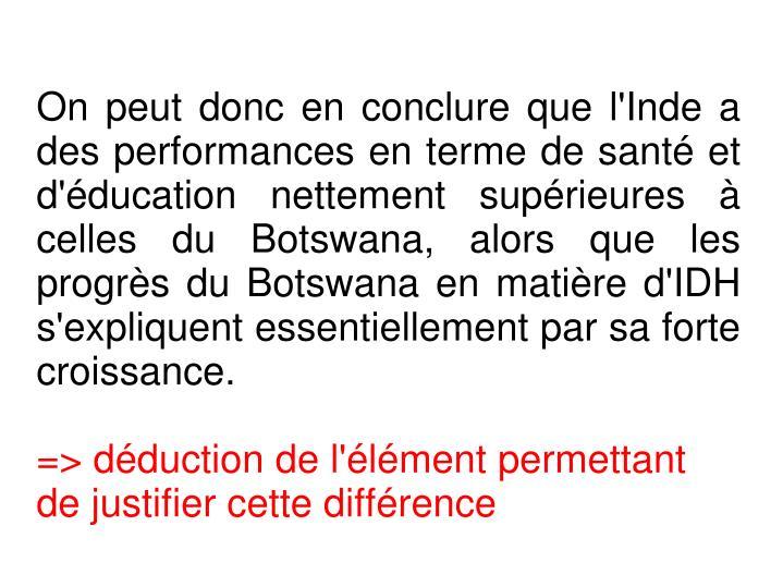 On peut donc en conclure que l'Inde a des performances en terme de santé et d'éducation nettement supérieures à celles du Botswana, alors que les progrès du Botswana en matière d'IDH s'expliquent essentiellement par sa forte croissance.