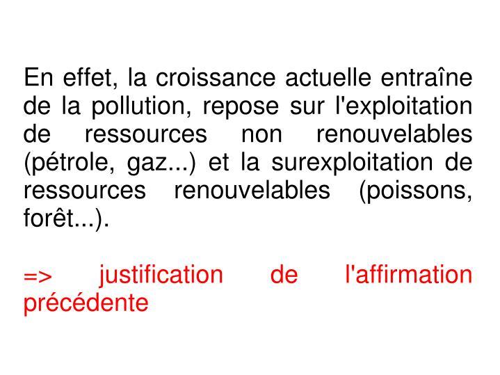 En effet, la croissance actuelle entraîne de la pollution, repose sur l'exploitation de ressources non renouvelables (pétrole, gaz...) et la surexploitation de ressources renouvelables (poissons, forêt...).