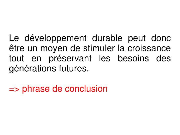Le développement durable peut donc être un moyen de stimuler la croissance tout en préservant les besoins des générations futures.