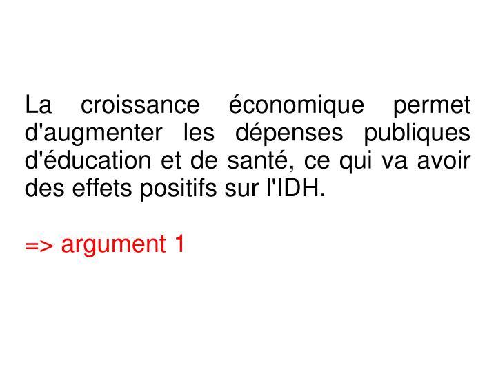 La croissance économique permet d'augmenter les dépenses publiques d'éducation et de santé, ce qui va avoir des effets positifs sur l'IDH.