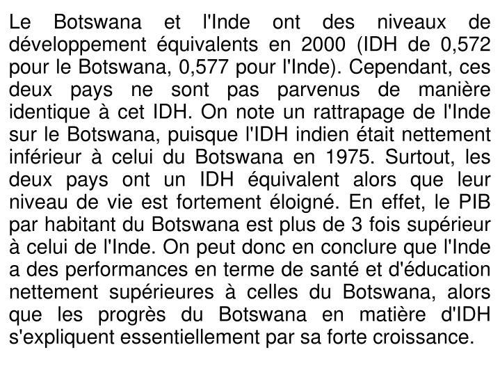 Le Botswana et l'Inde ont des niveaux de développement équivalents en 2000 (IDH de 0,572 pour le Botswana, 0,577 pour l'Inde). Cependant, ces deux pays ne sont pas parvenus de manière identique à cet IDH. On note un rattrapage de l'Inde sur le Botswana, puisque l'IDH indien était nettement inférieur à celui du Botswana en 1975. Surtout, les deux pays ont un IDH équivalent alors que leur niveau de vie est fortement éloigné. En effet, le PIB par habitant du Botswana est plus de 3 fois supérieur à celui de l'Inde. On peut donc en conclure que l'Inde a des performances en terme de santé et d'éducation nettement supérieures à celles du Botswana, alors que les progrès du Botswana en matière d'IDH s'expliquent essentiellement par sa forte croissance.