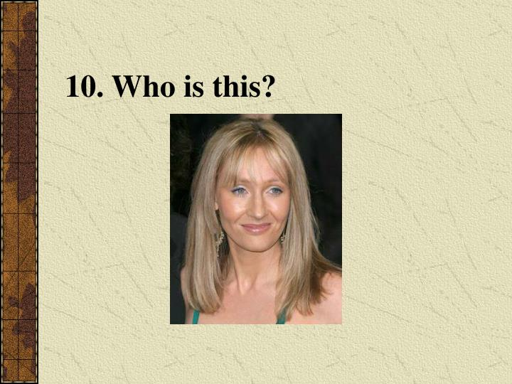 10. Who is this?