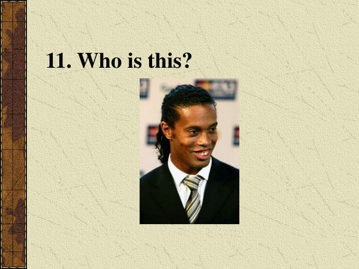 11. Who is this?