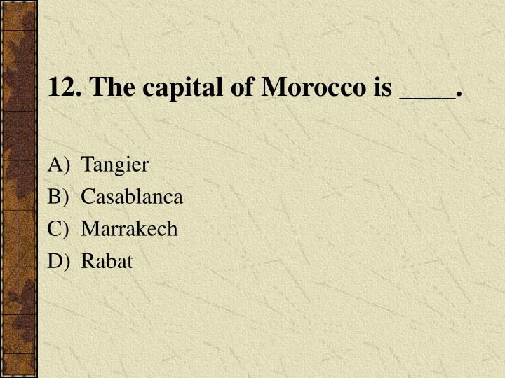 12. The capital of Morocco is ____.