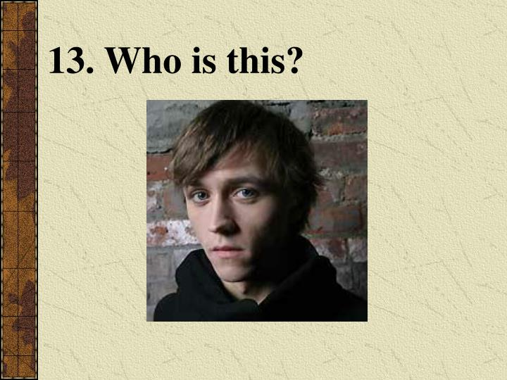 13. Who is this?