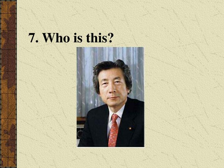 7. Who is this?
