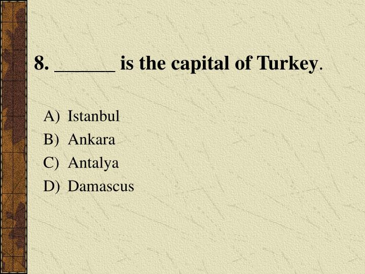 8. ______ is the capital of Turkey