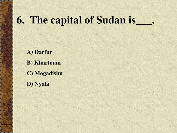 6.  The capital of Sudan is___.