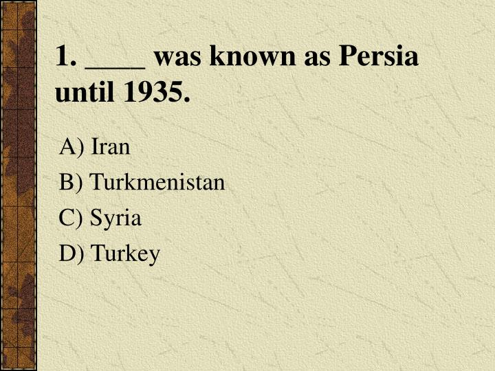 1. ____ was known as Persia until 1935.