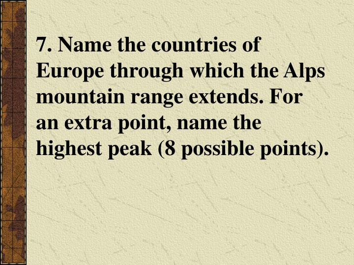 7. Name the countries of Europe through which the Alps mountain range extends. For an extra point, name the highest peak (8 possible points).