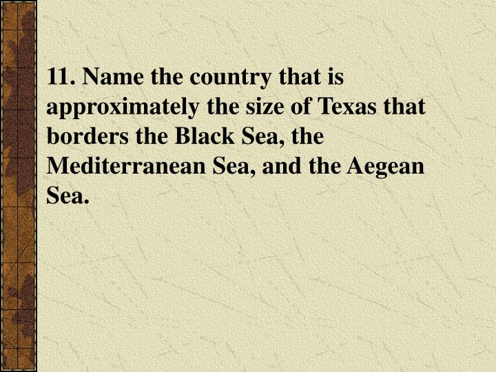 11. Name the country that is approximately the size of Texas that borders the Black Sea, the Mediterranean Sea, and the Aegean Sea.