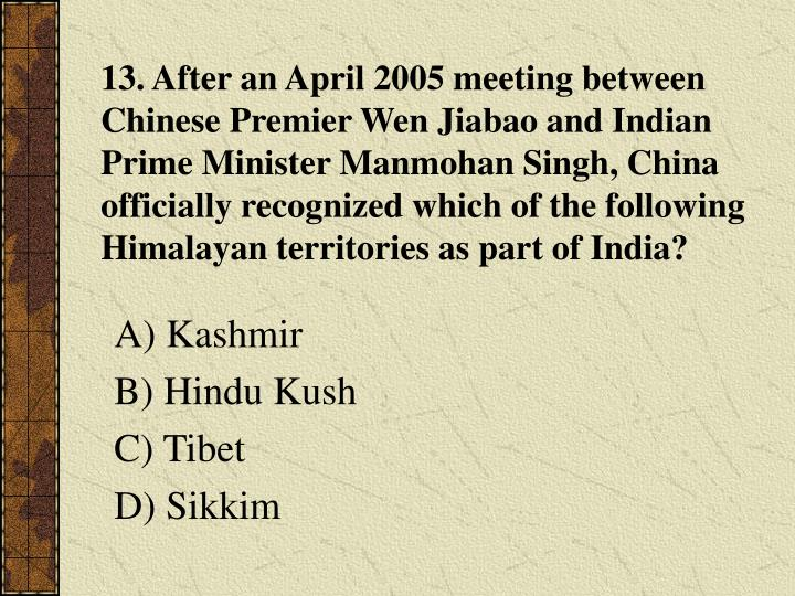 13. After an April 2005 meeting between Chinese Premier Wen Jiabao and Indian Prime Minister Manmohan Singh, China officially recognized which of the following Himalayan territories as part of India?