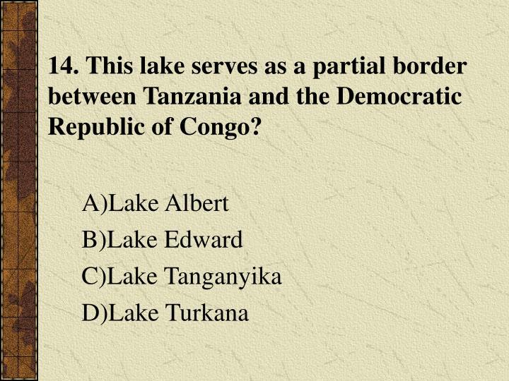 14. This lake serves as a partial border between Tanzania and the Democratic Republic of Congo?