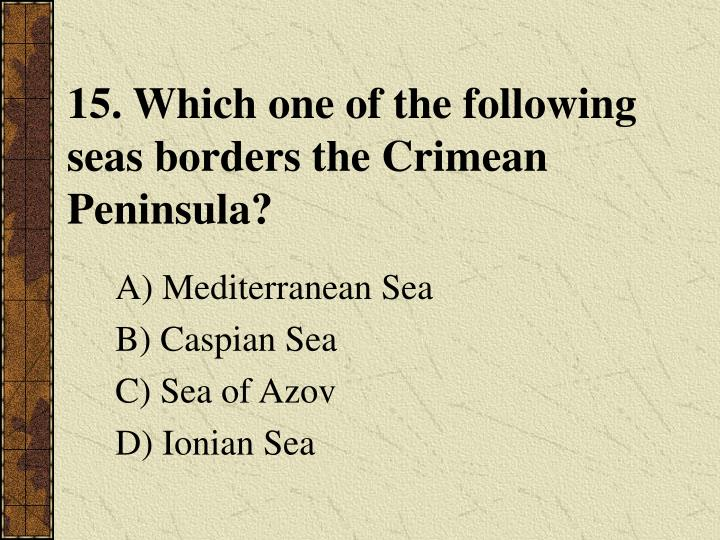 15. Which one of the following seas borders the Crimean Peninsula?
