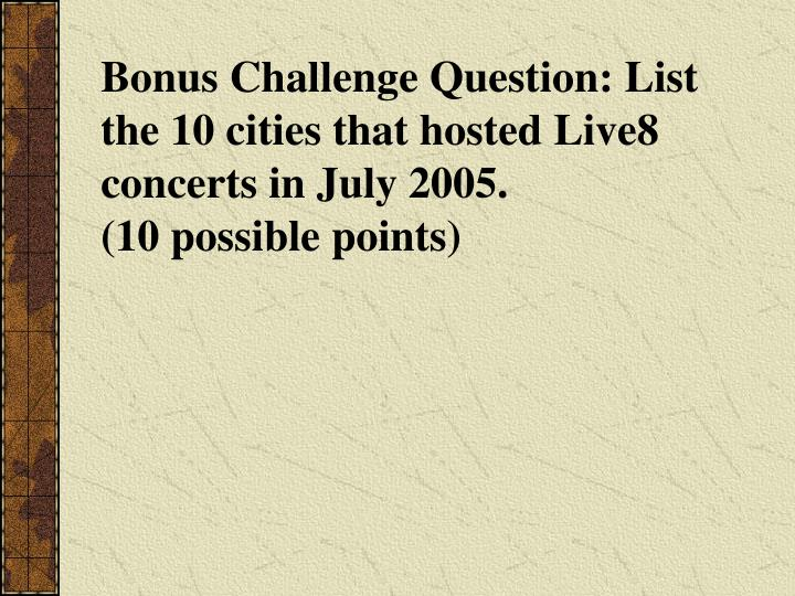 Bonus Challenge Question: List the 10 cities that hosted Live8 concerts in July 2005.