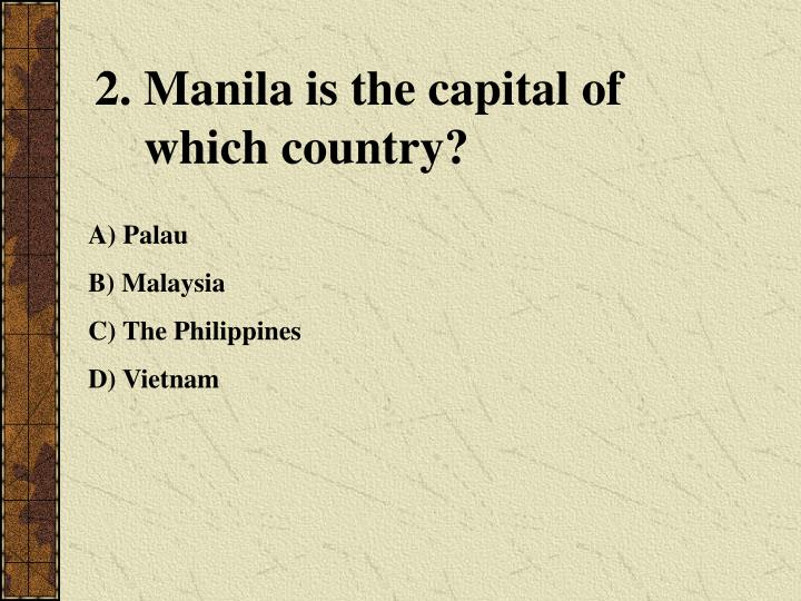 2. Manila is the capital of
